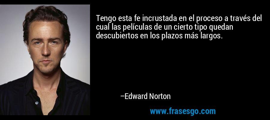 Tengo esta fe incrustada en el proceso a través del cual las películas de un cierto tipo quedan descubiertos en los plazos más largos. – Edward Norton