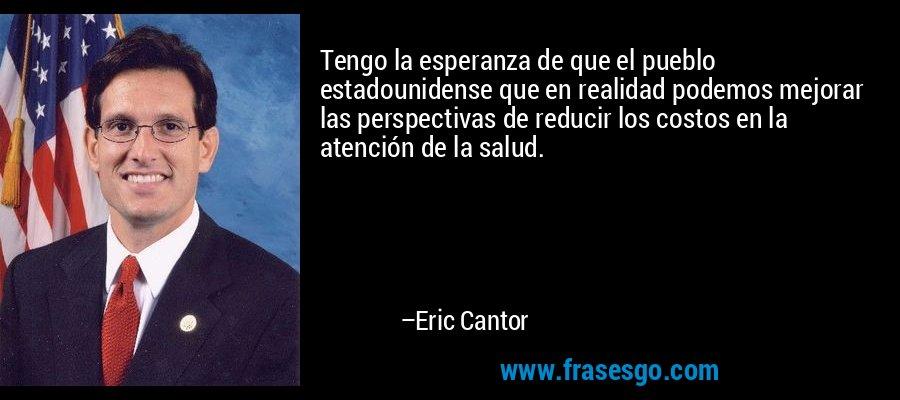 Tengo la esperanza de que el pueblo estadounidense que en realidad podemos mejorar las perspectivas de reducir los costos en la atención de la salud. – Eric Cantor
