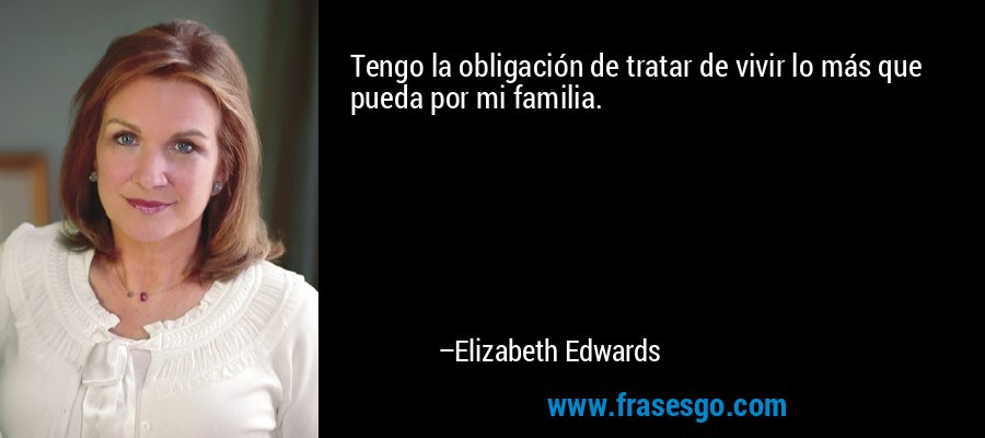 Tengo la obligación de tratar de vivir lo más que pueda por mi familia. – Elizabeth Edwards