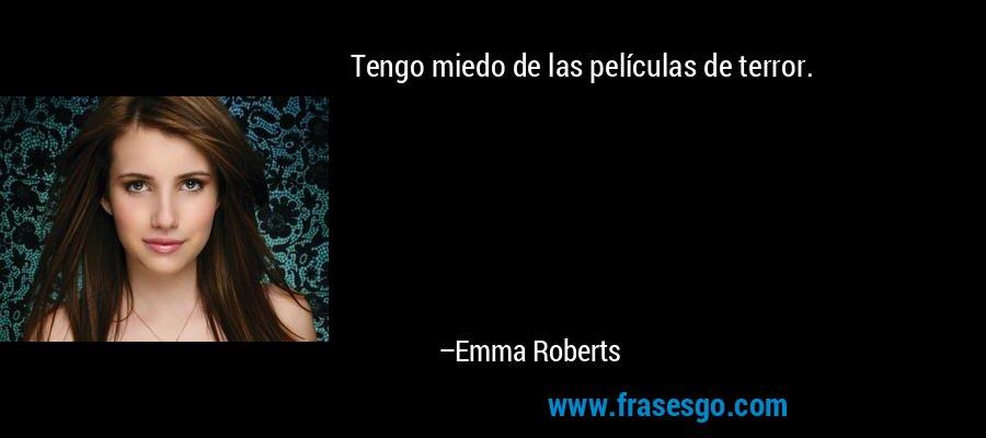 Tengo miedo de las películas de terror. – Emma Roberts