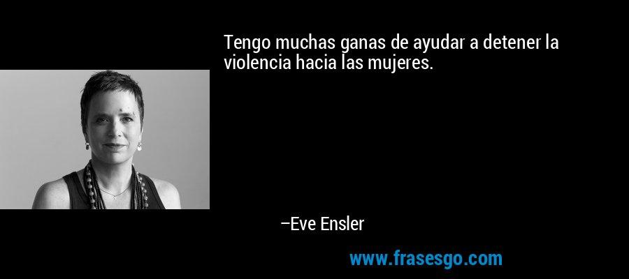 Tengo muchas ganas de ayudar a detener la violencia hacia las mujeres. – Eve Ensler