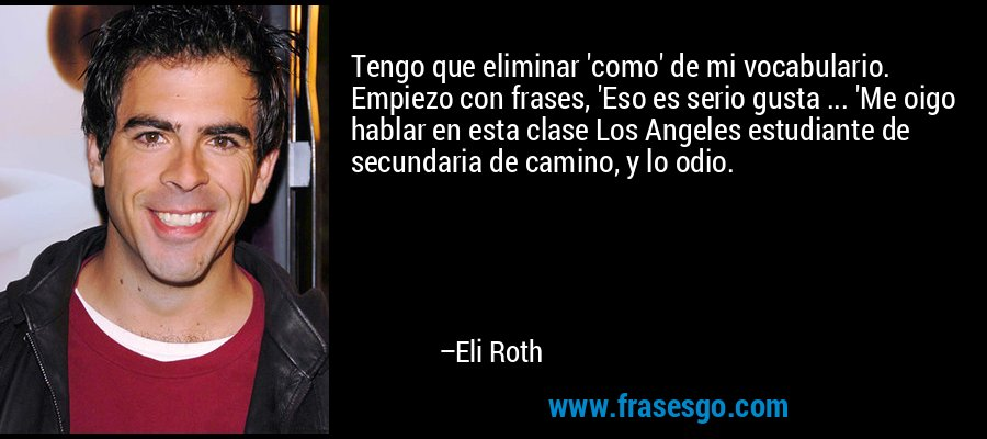 Tengo que eliminar 'como' de mi vocabulario. Empiezo con frases, 'Eso es serio gusta ... 'Me oigo hablar en esta clase Los Angeles estudiante de secundaria de camino, y lo odio. – Eli Roth