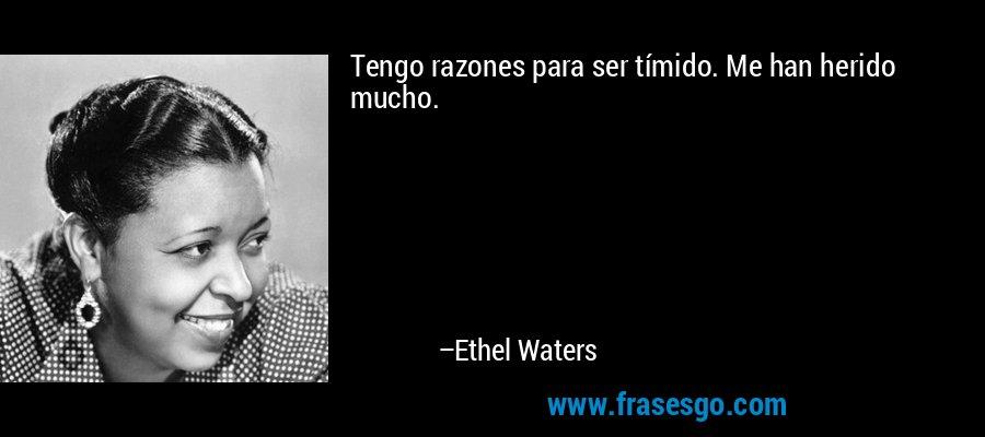 Tengo razones para ser tímido. Me han herido mucho. – Ethel Waters
