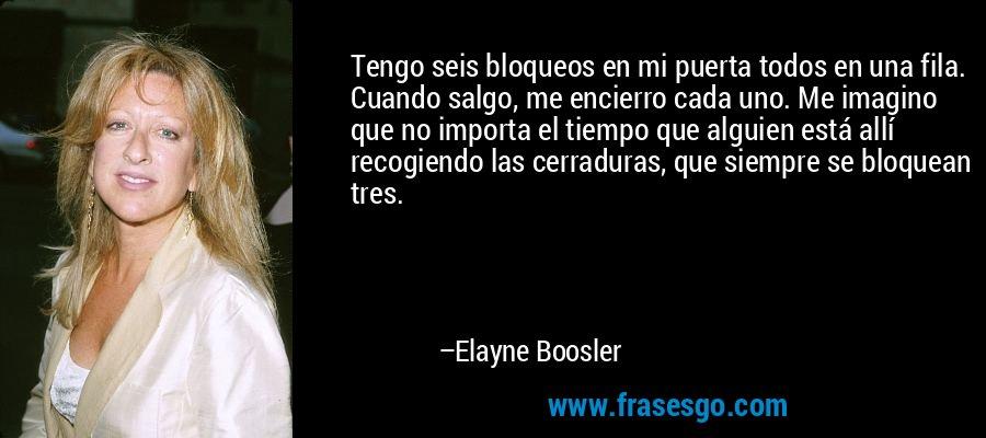 Tengo seis bloqueos en mi puerta todos en una fila. Cuando salgo, me encierro cada uno. Me imagino que no importa el tiempo que alguien está allí recogiendo las cerraduras, que siempre se bloquean tres. – Elayne Boosler