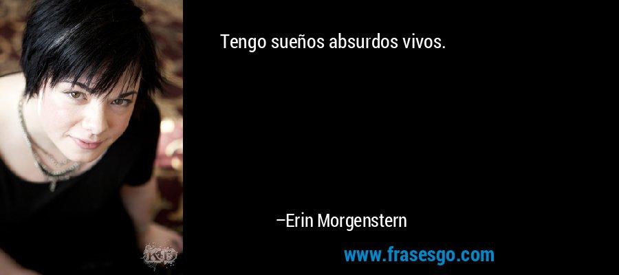 Tengo sueños absurdos vivos. – Erin Morgenstern