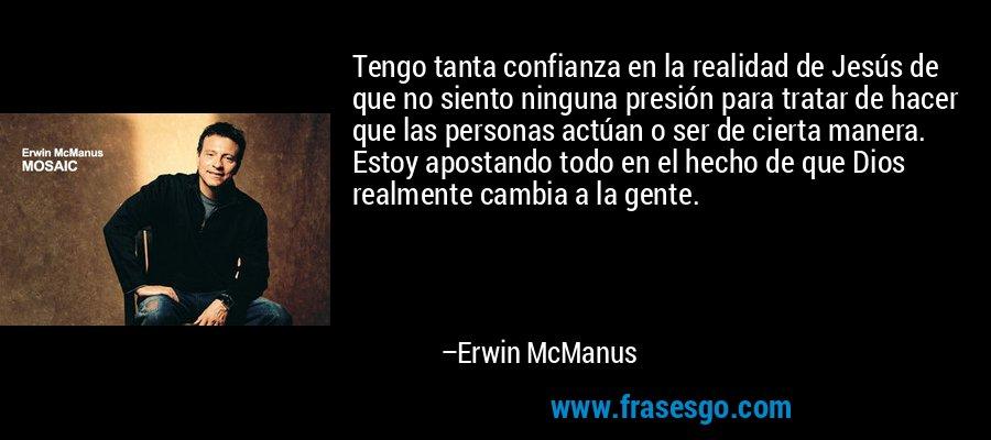 Tengo tanta confianza en la realidad de Jesús de que no siento ninguna presión para tratar de hacer que las personas actúan o ser de cierta manera. Estoy apostando todo en el hecho de que Dios realmente cambia a la gente. – Erwin McManus
