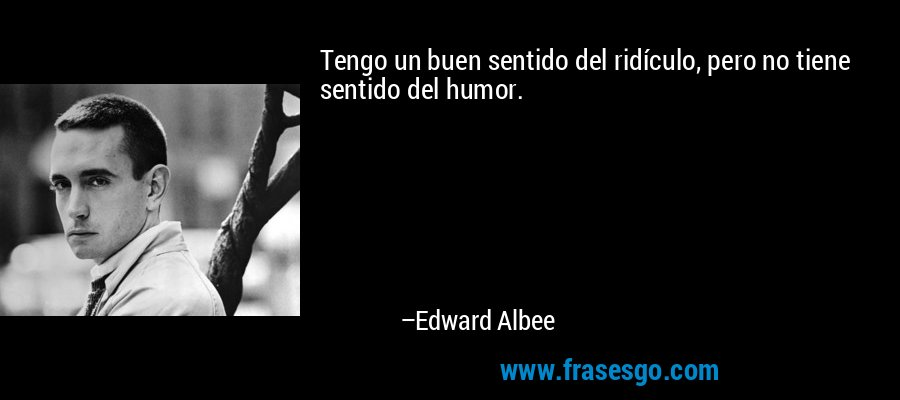 Tengo un buen sentido del ridículo, pero no tiene sentido del humor. – Edward Albee
