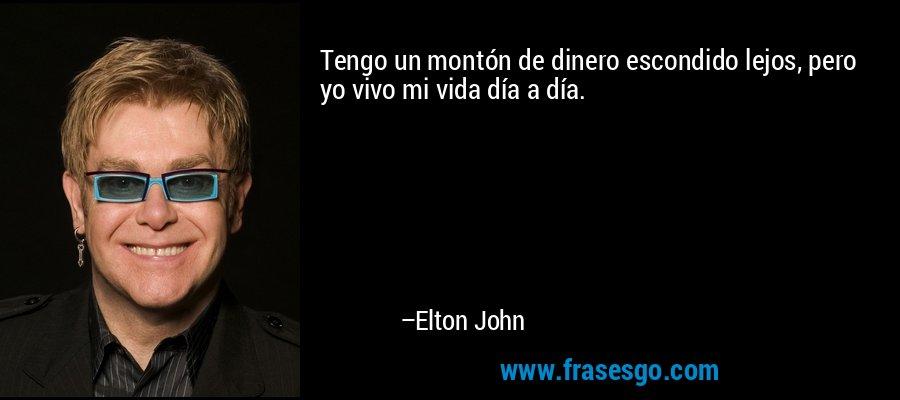 Tengo un montón de dinero escondido lejos, pero yo vivo mi vida día a día. – Elton John