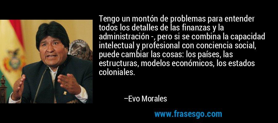 Tengo un montón de problemas para entender todos los detalles de las finanzas y la administración -, pero si se combina la capacidad intelectual y profesional con conciencia social, puede cambiar las cosas: los países, las estructuras, modelos económicos, los estados coloniales. – Evo Morales