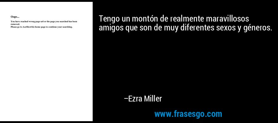 Tengo un montón de realmente maravillosos amigos que son de muy diferentes sexos y géneros. – Ezra Miller
