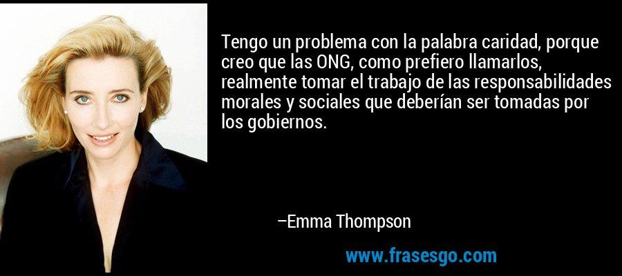 Tengo un problema con la palabra caridad, porque creo que las ONG, como prefiero llamarlos, realmente tomar el trabajo de las responsabilidades morales y sociales que deberían ser tomadas por los gobiernos. – Emma Thompson
