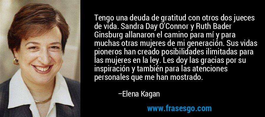 Tengo una deuda de gratitud con otros dos jueces de vida. Sandra Day O'Connor y Ruth Bader Ginsburg allanaron el camino para mí y para muchas otras mujeres de mi generación. Sus vidas pioneros han creado posibilidades ilimitadas para las mujeres en la ley. Les doy las gracias por su inspiración y también para las atenciones personales que me han mostrado. – Elena Kagan