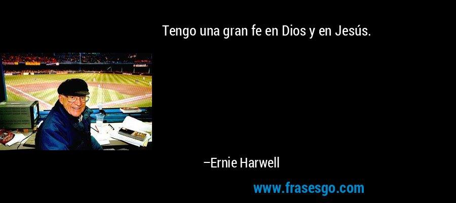 Tengo una gran fe en Dios y en Jesús. – Ernie Harwell