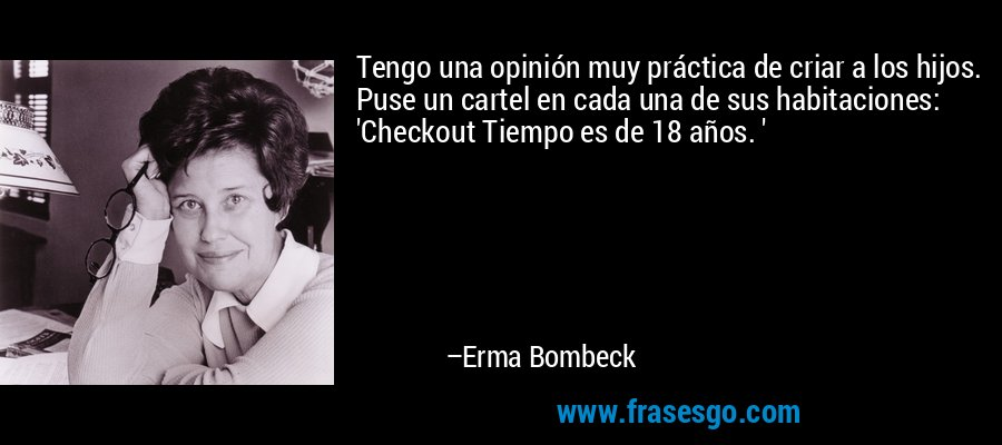 Tengo una opinión muy práctica de criar a los hijos. Puse un cartel en cada una de sus habitaciones: 'Checkout Tiempo es de 18 años. ' – Erma Bombeck