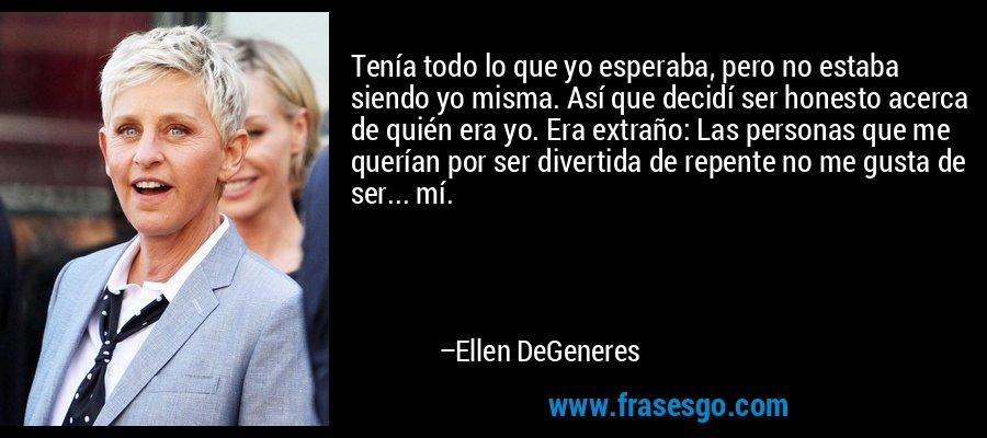 Tenía todo lo que yo esperaba, pero no estaba siendo yo misma. Así que decidí ser honesto acerca de quién era yo. Era extraño: Las personas que me querían por ser divertida de repente no me gusta de ser... mí. – Ellen DeGeneres
