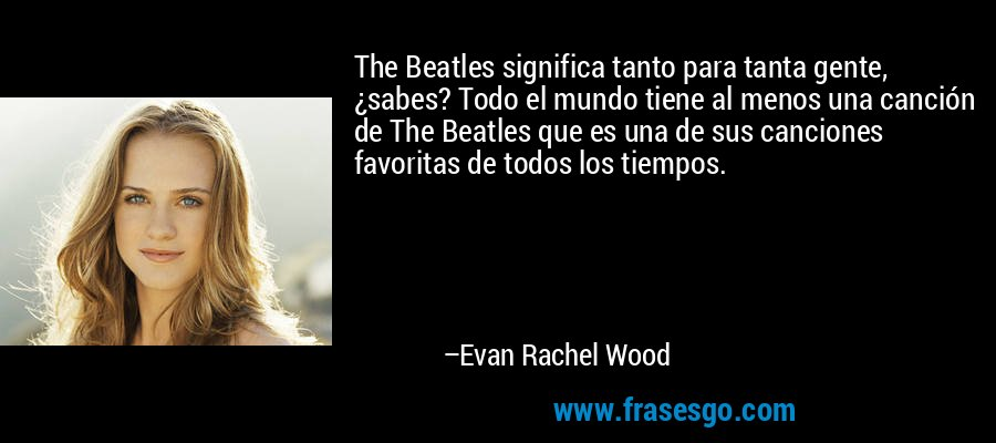 The Beatles significa tanto para tanta gente, ¿sabes? Todo el mundo tiene al menos una canción de The Beatles que es una de sus canciones favoritas de todos los tiempos. – Evan Rachel Wood