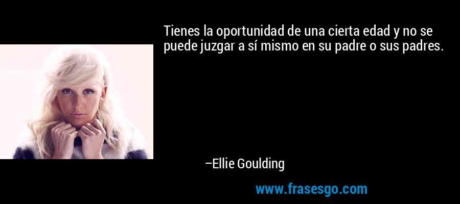Tienes la oportunidad de una cierta edad y no se puede juzgar a sí mismo en su padre o sus padres. – Ellie Goulding
