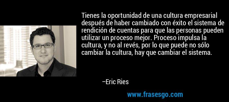 Tienes la oportunidad de una cultura empresarial después de haber cambiado con éxito el sistema de rendición de cuentas para que las personas pueden utilizar un proceso mejor. Proceso impulsa la cultura, y no al revés, por lo que puede no sólo cambiar la cultura, hay que cambiar el sistema. – Eric Ries