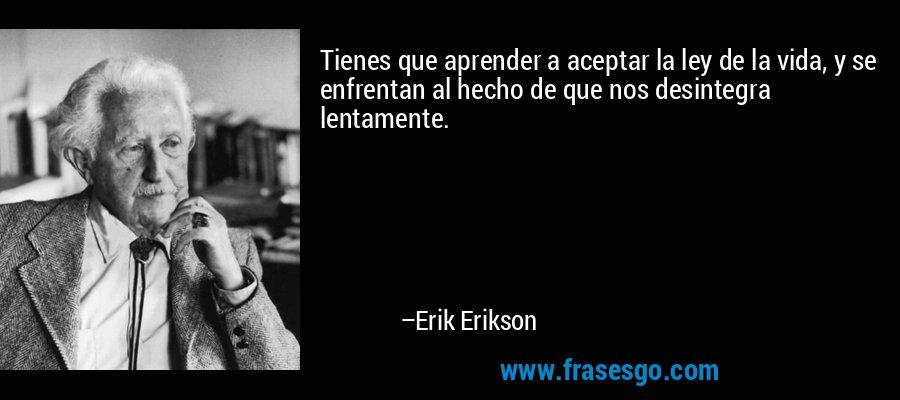 Tienes que aprender a aceptar la ley de la vida, y se enfrentan al hecho de que nos desintegra lentamente. – Erik Erikson