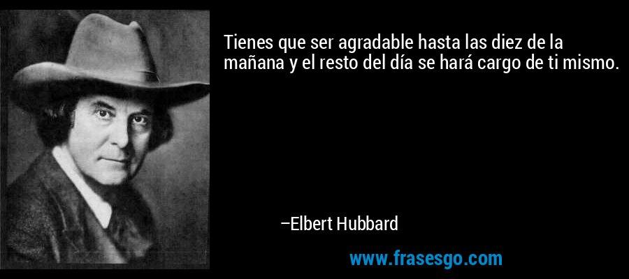 Tienes que ser agradable hasta las diez de la mañana y el resto del día se hará cargo de ti mismo. – Elbert Hubbard