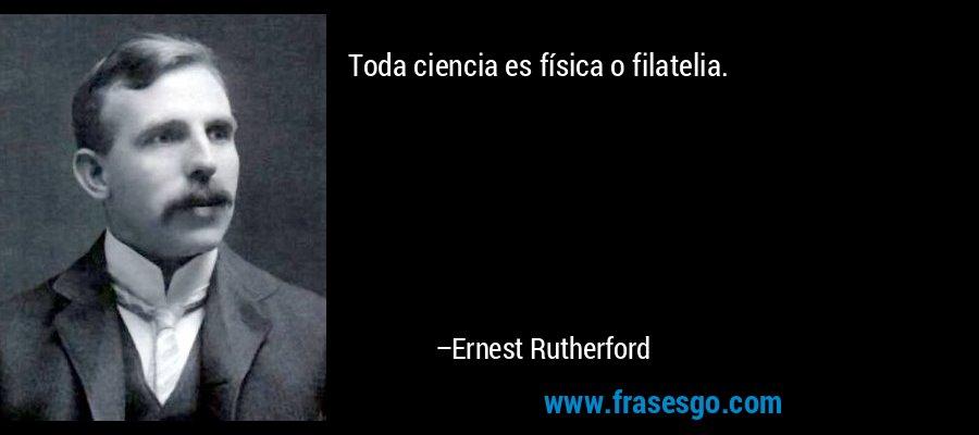 Toda ciencia es física o filatelia. – Ernest Rutherford