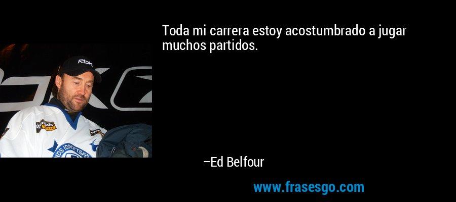 Toda mi carrera estoy acostumbrado a jugar muchos partidos. – Ed Belfour