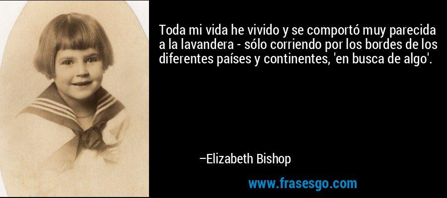 Toda mi vida he vivido y se comportó muy parecida a la lavandera - sólo corriendo por los bordes de los diferentes países y continentes, 'en busca de algo'. – Elizabeth Bishop