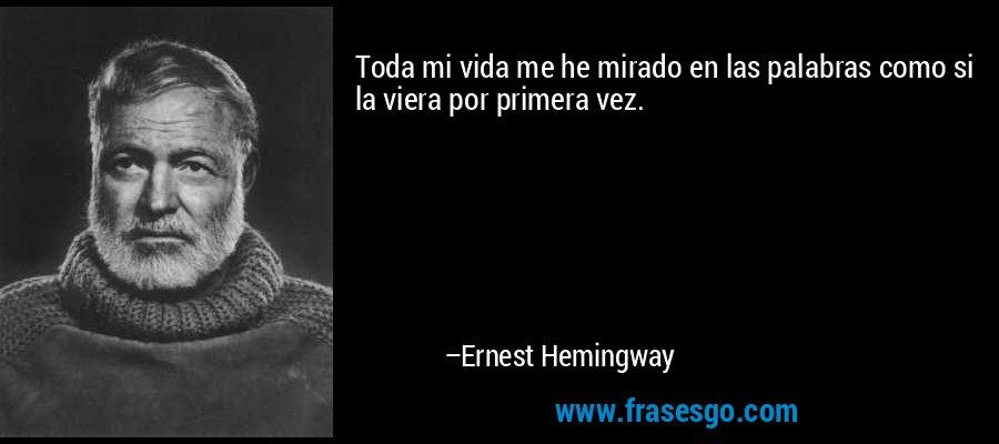 Toda mi vida me he mirado en las palabras como si la viera por primera vez. – Ernest Hemingway