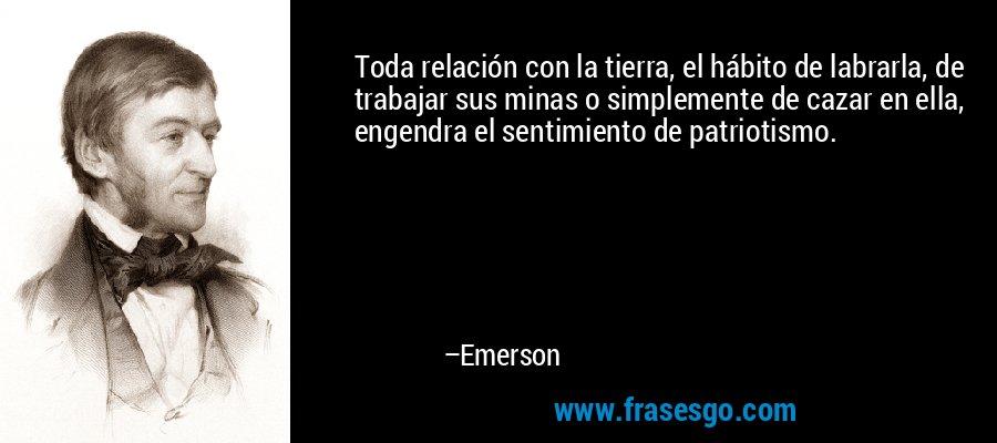 Toda relación con la tierra, el hábito de labrarla, de trabajar sus minas o simplemente de cazar en ella, engendra el sentimiento de patriotismo. – Emerson