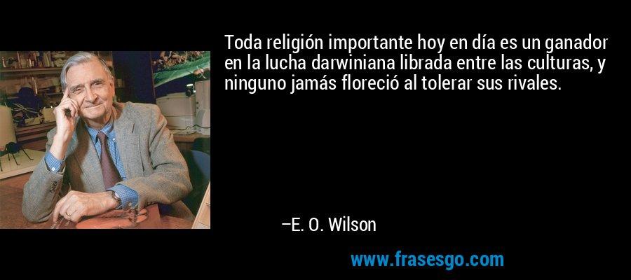 Toda religión importante hoy en día es un ganador en la lucha darwiniana librada entre las culturas, y ninguno jamás floreció al tolerar sus rivales. – E. O. Wilson