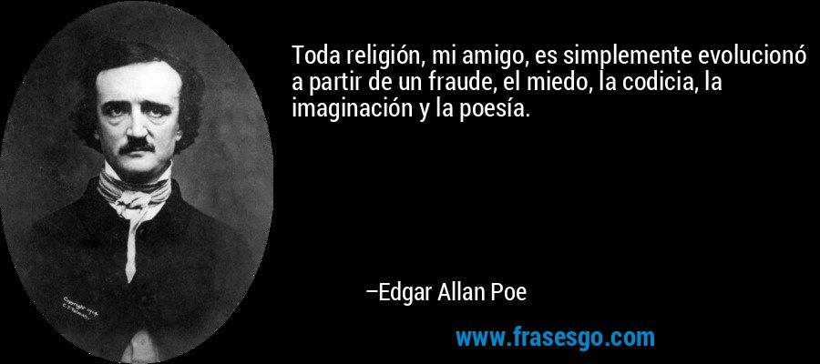 Toda religión, mi amigo, es simplemente evolucionó a partir de un fraude, el miedo, la codicia, la imaginación y la poesía. – Edgar Allan Poe