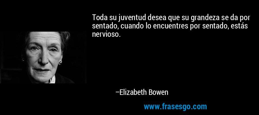 Toda su juventud desea que su grandeza se da por sentado, cuando lo encuentres por sentado, estás nervioso. – Elizabeth Bowen