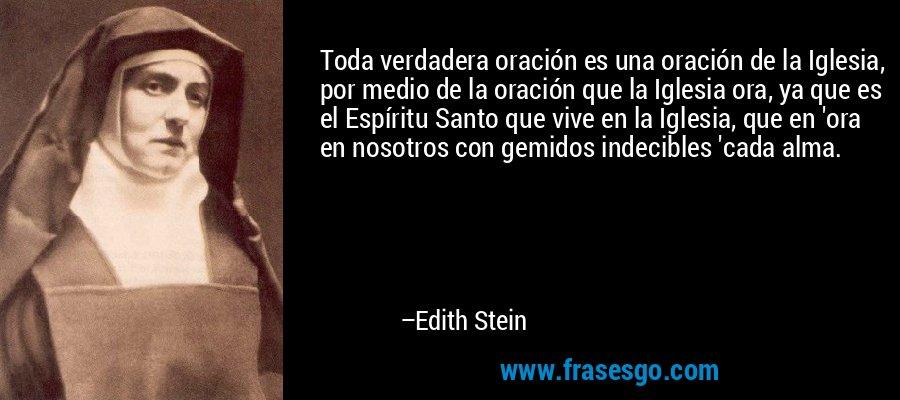 Toda verdadera oración es una oración de la Iglesia, por medio de la oración que la Iglesia ora, ya que es el Espíritu Santo que vive en la Iglesia, que en 'ora en nosotros con gemidos indecibles 'cada alma. – Edith Stein