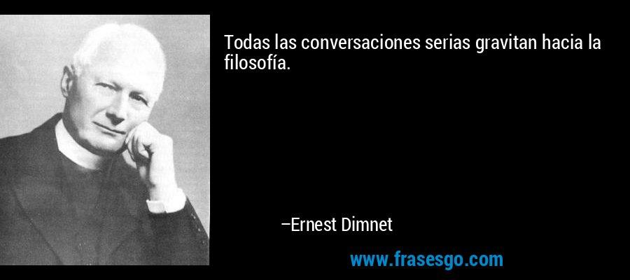 Todas las conversaciones serias gravitan hacia la filosofía. – Ernest Dimnet