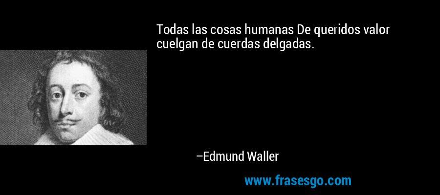Todas las cosas humanas De queridos valor cuelgan de cuerdas delgadas. – Edmund Waller
