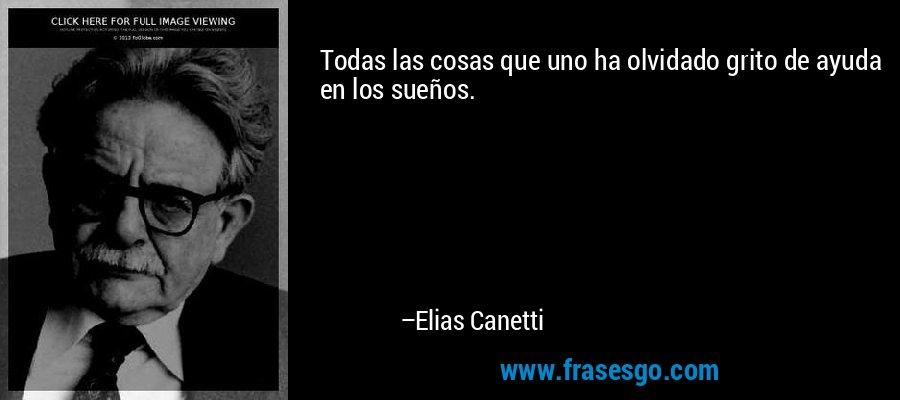 Todas las cosas que uno ha olvidado grito de ayuda en los sueños. – Elias Canetti
