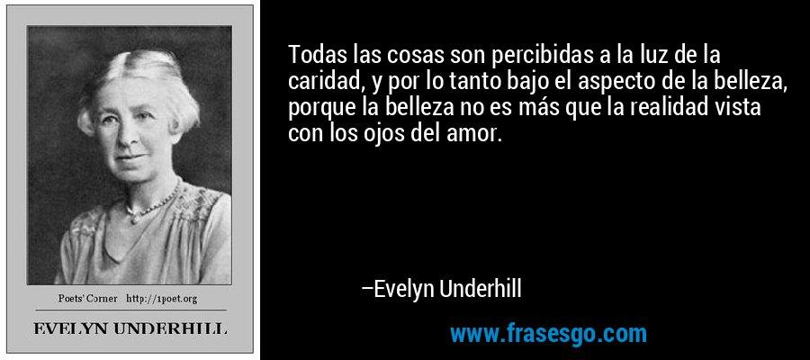 Todas las cosas son percibidas a la luz de la caridad, y por lo tanto bajo el aspecto de la belleza, porque la belleza no es más que la realidad vista con los ojos del amor. – Evelyn Underhill