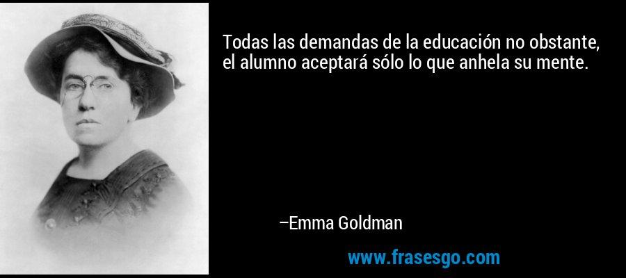 Todas las demandas de la educación no obstante, el alumno aceptará sólo lo que anhela su mente. – Emma Goldman