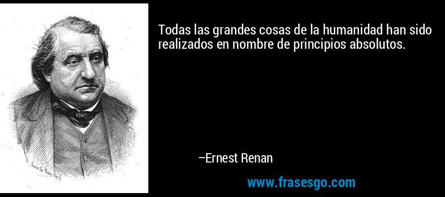 Todas las grandes cosas de la humanidad han sido realizados en nombre de principios absolutos. – Ernest Renan