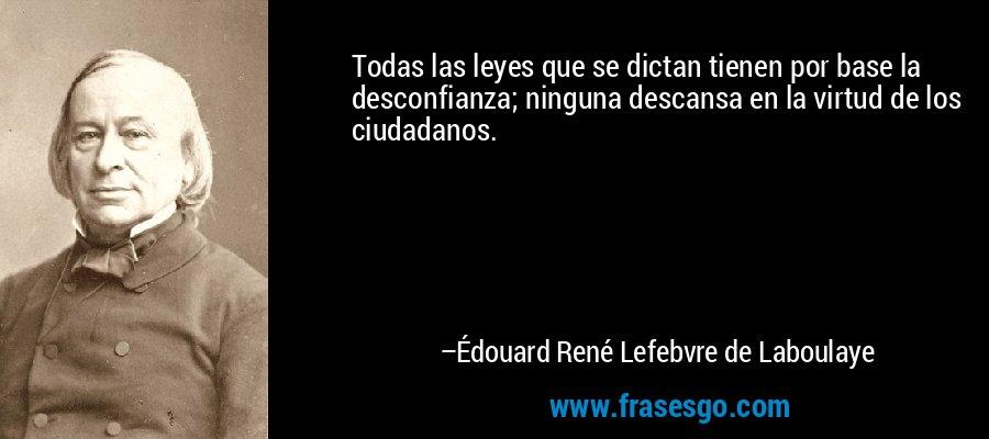 Todas las leyes que se dictan tienen por base la desconfianza; ninguna descansa en la virtud de los ciudadanos. – Édouard René Lefebvre de Laboulaye