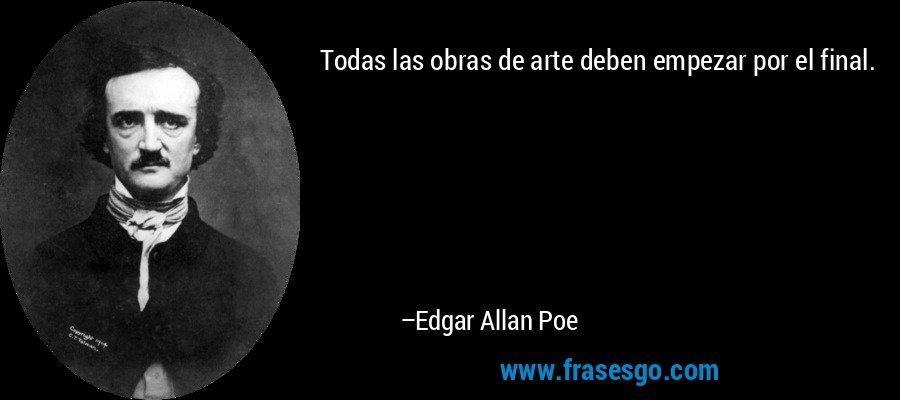 Todas las obras de arte deben empezar por el final. – Edgar Allan Poe