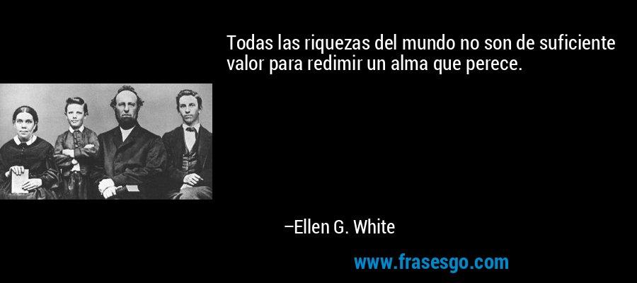 Todas las riquezas del mundo no son de suficiente valor para redimir un alma que perece. – Ellen G. White