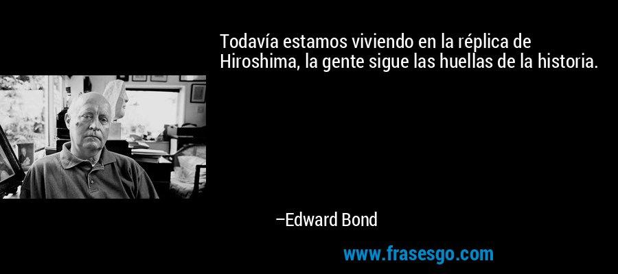 Todavía estamos viviendo en la réplica de Hiroshima, la gente sigue las huellas de la historia. – Edward Bond