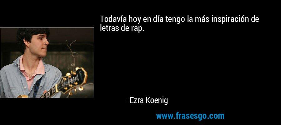 Todavía hoy en día tengo la más inspiración de letras de rap. – Ezra Koenig