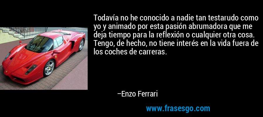 Todavía no he conocido a nadie tan testarudo como yo y animado por esta pasión abrumadora que me deja tiempo para la reflexión o cualquier otra cosa. Tengo, de hecho, no tiene interés en la vida fuera de los coches de carreras. – Enzo Ferrari