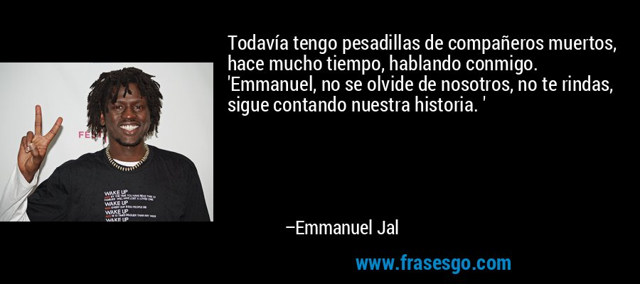 Todavía tengo pesadillas de compañeros muertos, hace mucho tiempo, hablando conmigo. 'Emmanuel, no se olvide de nosotros, no te rindas, sigue contando nuestra historia. ' – Emmanuel Jal
