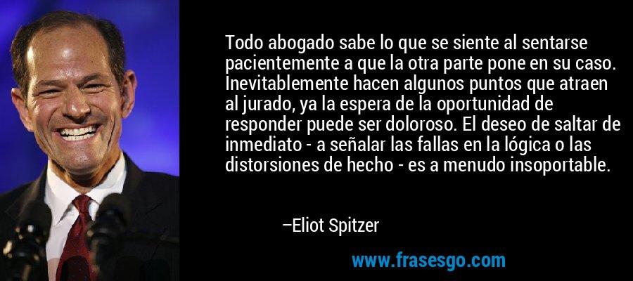 Todo abogado sabe lo que se siente al sentarse pacientemente a que la otra parte pone en su caso. Inevitablemente hacen algunos puntos que atraen al jurado, ya la espera de la oportunidad de responder puede ser doloroso. El deseo de saltar de inmediato - a señalar las fallas en la lógica o las distorsiones de hecho - es a menudo insoportable. – Eliot Spitzer