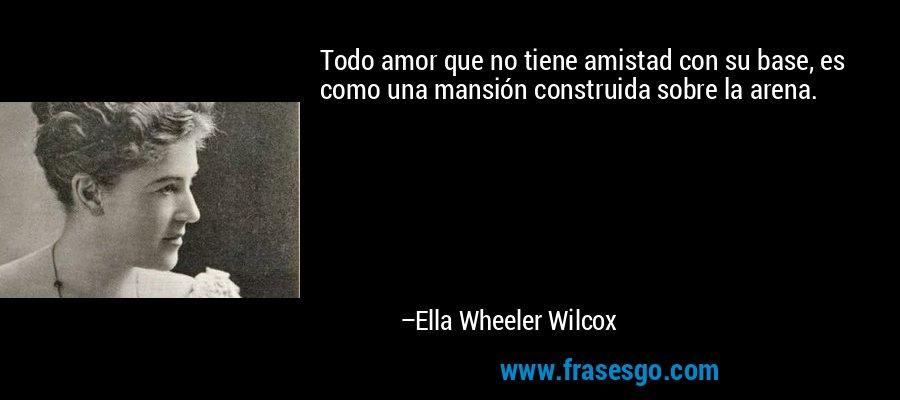 Todo amor que no tiene amistad con su base, es como una mansión construida sobre la arena. – Ella Wheeler Wilcox