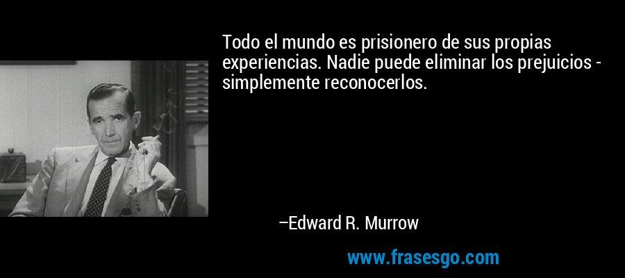 Todo el mundo es prisionero de sus propias experiencias. Nadie puede eliminar los prejuicios - simplemente reconocerlos. – Edward R. Murrow