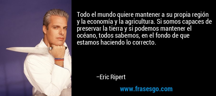 Todo el mundo quiere mantener a su propia región y la economía y la agricultura. Si somos capaces de preservar la tierra y si podemos mantener el océano, todos sabemos, en el fondo de que estamos haciendo lo correcto. – Eric Ripert